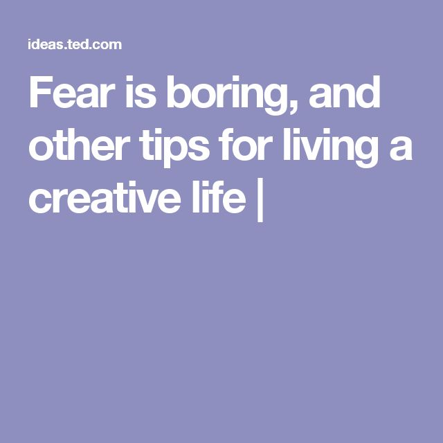 Fear is boring, and other tips for living a creative life |