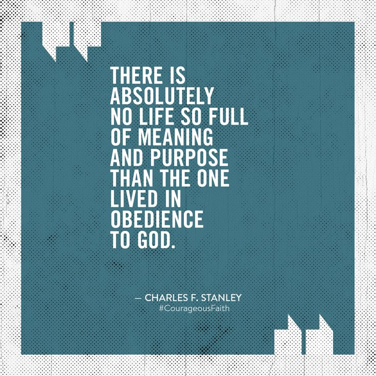 """There is absolutely no life so full of meaning and purpose than the one lived in obedience to God."" – Dr. Charles Stanley #CourageousFaith"