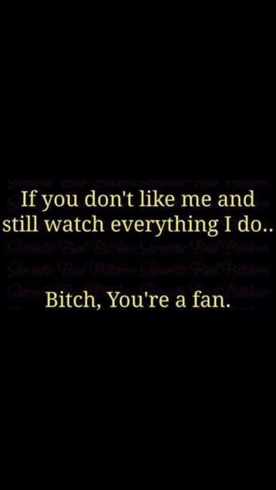 If You don't like me and still watch everything I do... Bitch, You're a fan.