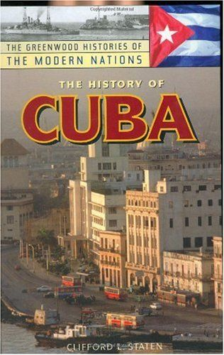 The History of Cuba (The Greenwood Histories of the Modern Nations) by Clifford L. Staten