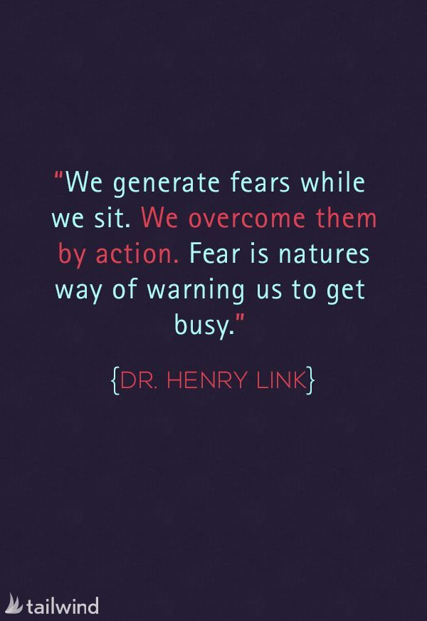 We generate fears while we sit. We overcome them by action. Fear is natures way of warning us to get busy. – Dr. Henry Link