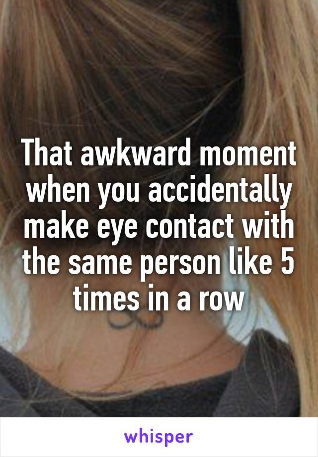 That awkward moment when you accidentally make eye contact with the same person like 5 times in a row