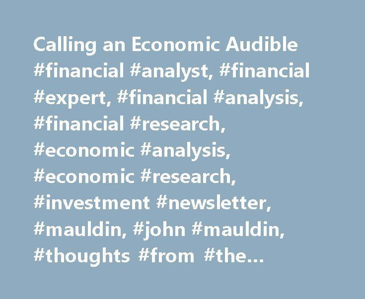 Calling an Economic Audible #financial #analyst, #financial #expert, #financial #analysis, #financial #research, #economic #analysis, #economic #research, #investment #newsletter, #mauldin, #john #mauldin, #thoughts #from #the #frontline, #outside #the #box http://invest.remmont.com/calling-an-economic-audible-financial-analyst-financial-expert-financial-analysis-financial-research-economic-analysis-economic-research-investment-newsletter-mauldin-john-mau-2/  Calling an Economic Audible Now…