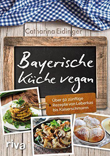 Bayerische Küche vegan: Über 50 zünftige Rezepte von Leberkäs bis Kaiserschmarrn von [Eidinger, Catharina]