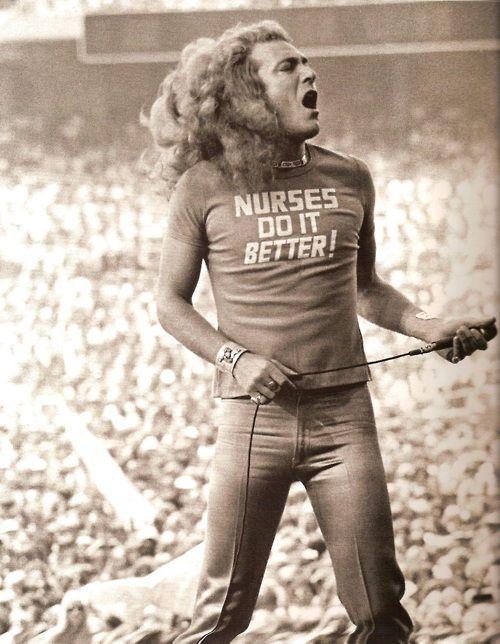 Robert Plant, Led Zeppelin LoL I have several nurses in my family!