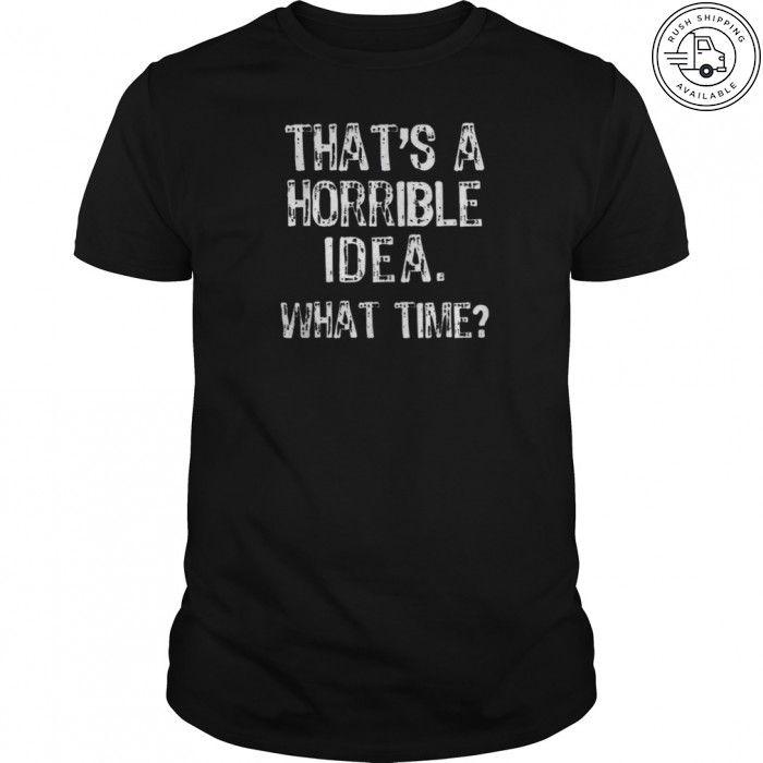 That/'s A Horrible Idea What Time T-Shirt Fun Prank Shirt Bad Idea Shirts Funny Tees Gift Tops Unisex Tshirt