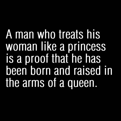 A man who treats his woman like a PRINCESS is a proof that he has been born and raised in the arms of a QUEEN.