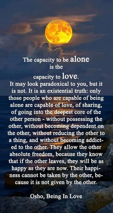"""The capacity to be alone is the capacity to love. It may look paradoxical to you, but it's not. It is an existential truth: only those people who are capable of being alone are capable of love, of sharing, of going into the deepest core of another person—without possessing the other, without becoming dependent on the other, without reducing the other to a thing, and without becoming addicted to the other."" ~ Osho"