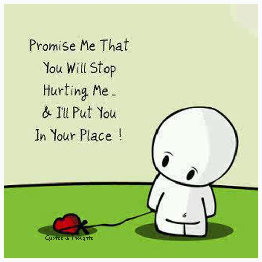 Promise me that you will stop hurting me and I'll put you in your place!