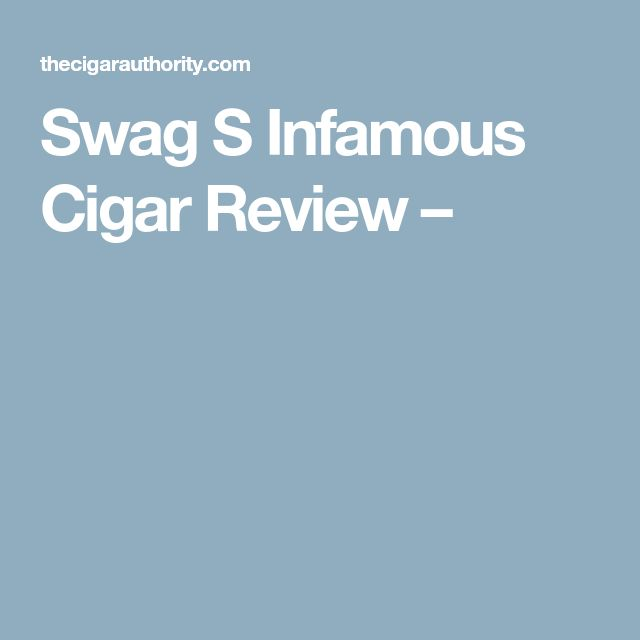 Swag S Infamous Cigar Review –