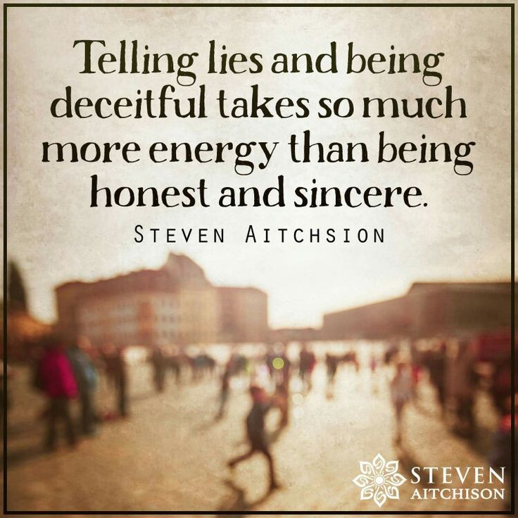 Telling lies and being deceitful takes so much energy than being honest and sincere.