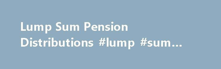 Lump Sum Pension Distributions #lump #sum #payouts http://montana.nef2.com/lump-sum-pension-distributions-lump-sum-payouts/  Main menu Lump Sum Pension Distributions Lump sum suggests the comforting image of a mass of money — a bulwark against financial perils. If you invest it wisely, you have the opportunity to shore up the future by beating inflation, which causes fixed income to lose its value. What s more, you don t have to worry about your pension plan going bust or your former…