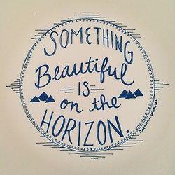 something beautiful is on the horizon