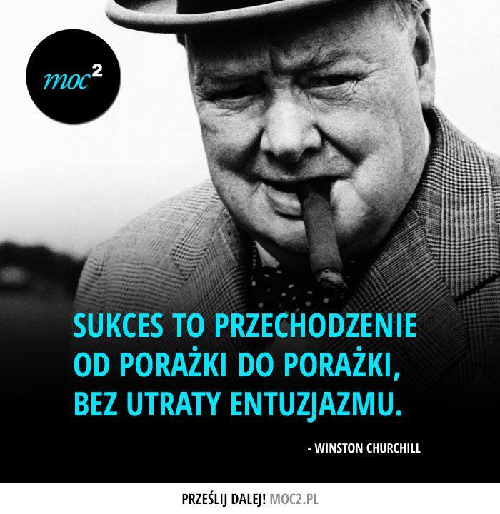 Sukces to przechodzenie od porażki do porażki, bez utraty entuzjazmu. Winston Churchill