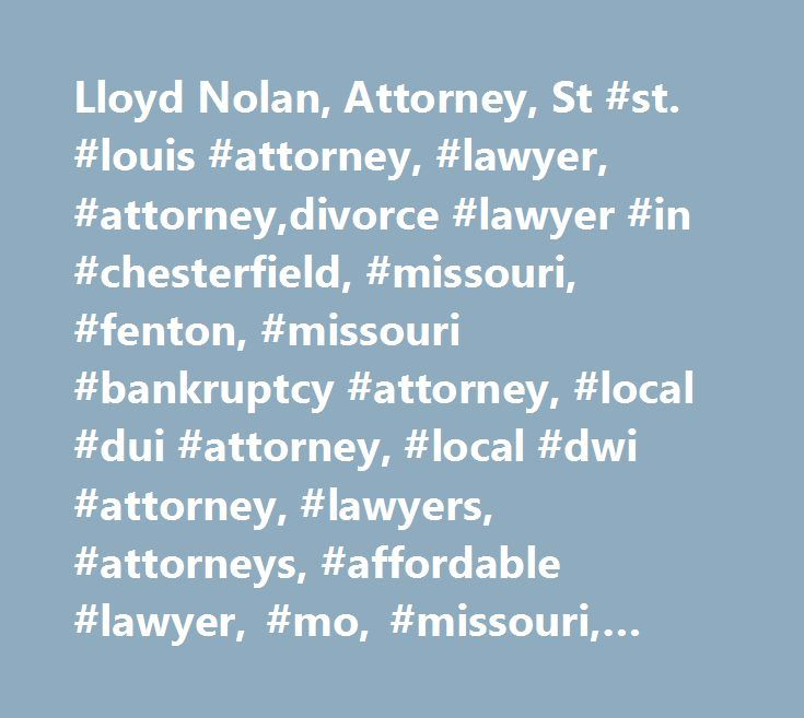 Lloyd Nolan, Attorney, St #st. #louis #attorney, #lawyer, #attorney,divorce #lawyer #in #chesterfield, #missouri, #fenton, #missouri #bankruptcy #attorney, #local #dui #attorney, #local #dwi #attorney, #lawyers, #attorneys, #affordable #lawyer, #mo, #missouri, #bankruptcy #law #lawyers, #dui #attorney, #dui #lawyer, #dwi #attorney, #dwi #lawyer, #personal #lawyer, #dpersonal #injury #lawyer, #free #consultation, #filing #bankruptcy, #traffic #law #attorney, #traffic #law #lawyer, #attorney…