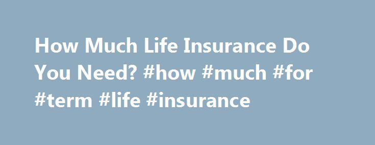 How Much Life Insurance Do You Need? #how #much #for #term #life #insurance http://new-york.remmont.com/how-much-life-insurance-do-you-need-how-much-for-term-life-insurance/  # How Much Life Insurance Do You Need? Use our formula to cut through the confusion. Unpredictable investment and job markets are rough on retirement planning. They also complicate the issue of how much life insurance is right for you. Standard formulas — such as buying coverage equal to eight to ten times your annual…