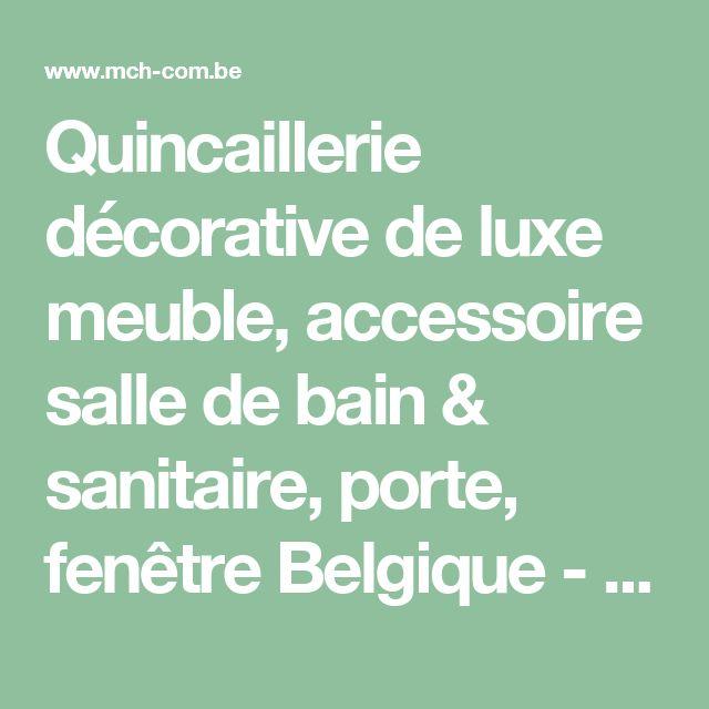 Quincaillerie décorative de luxe meuble, accessoire salle de bain & sanitaire, porte, fenêtre Belgique - MCH