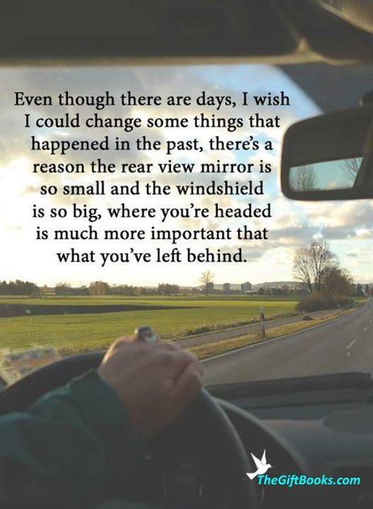 """Hoe denk jij hierover?  Ik kwam dit tegen en ik ben het ZO MEE EENS :)  Vertaling: """"Hoewel er dagen zijn waarop ik wens dat ik sommige dingen uit het verleden zou kunnen veranderen, is er een reden waarom de achteruikijkspiegel zo klein is en de voorruit zo groot. Waar je heen gaat is vele malen belangrijker dan wat je hebt achtergelaten."""""""