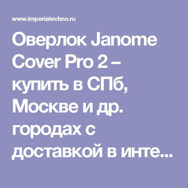 Оверлок Janome Cover Pro 2 – купить в СПб, Москве и др. городах с доставкой в интернет-магазине Империя Техно | Оверлок Janome Cover Pro 2 в наличии: цена, характеристики