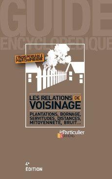 Les relations de voisinage, 4e édition. Collection Guide encyclopédique du Particulier Editions, décembre 2015