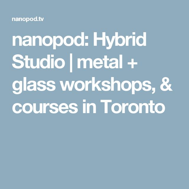 nanopod: Hybrid Studio | metal + glass workshops, & courses in Toronto