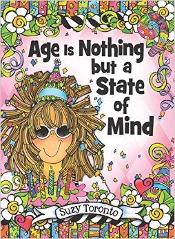 """""""Age Is Nothing but a State of Mind"""" by Suzy Toronto puts an end to thinking that being a certain age means you have to be, act, or look a certain way. This book will inspire you to let loose, embrace your inner child, love every wrinkle and gray hair, and always remain young at heart! (Blue Mountain Arts, October 2015)"""