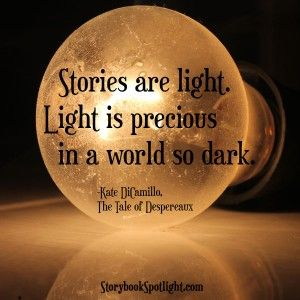 """Stories are light. Light is precious in a world so dark. ~ """"The Tale of Despereaux,""""  Kate DiCamillo"""