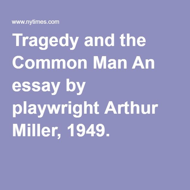 Tragedy and the Common Man An essay by playwright Arthur Miller, 1949.