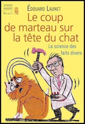Le coup de marteau sur la tête du chat - La science des faits divers - Edouard Launet - Editions du Seuil