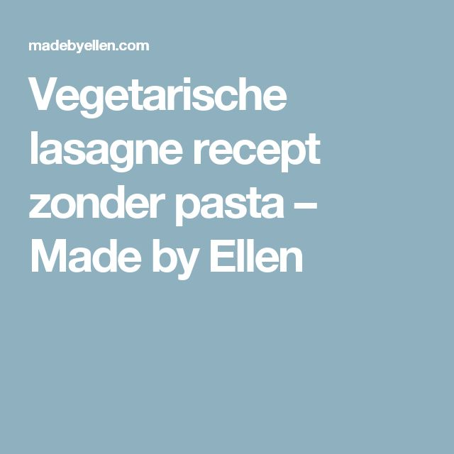 Vegetarische lasagne recept zonder pasta – Made by Ellen