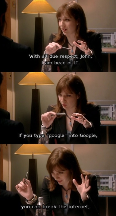 "(The IT Crowd)  With all due respect, I am the head of IT, and if you type ""google"" into Google... You will break the Internet."