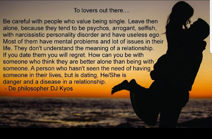 To lovers out there.....   Be careful with people who value being single. Leave then alone, because they tend to be psychos, arrogant, selfish, with narcissistic personality disorder and have useless ego. Most of them have mental problems and lot of issues in their life. They don't understand the meaning of a relationship. If you date them you will regret. How can you be with someone who think they are better alone than being with someone. A person who hasn't seen the need of having someone…