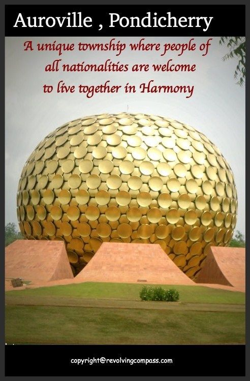 Auroville , Pondicherry. An experimental township society built on the concept of world harmony. People of all nationality are welcome to live here. Volunteer tourism opportunity also available