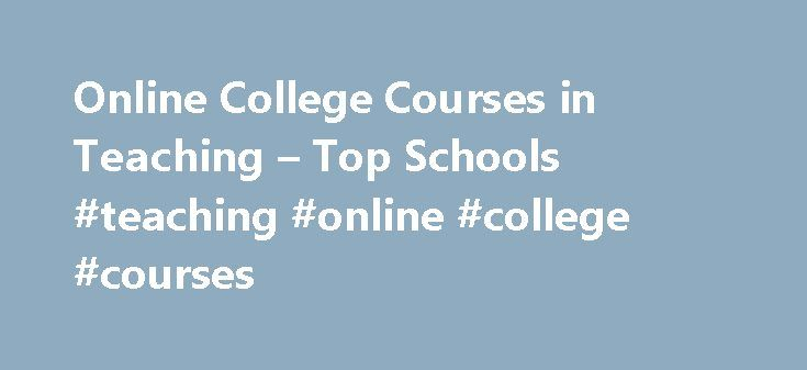 Online College Courses in Teaching – Top Schools #teaching #online #college #courses http://mesa.remmont.com/online-college-courses-in-teaching-top-schools-teaching-online-college-courses/  # The Online Course Finder Available Online Courses Online Coursesby Subject Online Coursesby State University Teaching Courses Available Online Teaching is one of the most fundamental careers in our society. Teachers educate our nation s next generation of leaders and workers, and provide a wide range of…