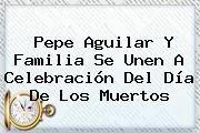http://tecnoautos.com/wp-content/uploads/imagenes/tendencias/thumbs/pepe-aguilar-y-familia-se-unen-a-celebracion-del-dia-de-los-muertos.jpg Dia De Los Muertos. Pepe Aguilar y familia se unen a celebración del Día de los Muertos, Enlaces, Imágenes, Videos y Tweets - http://tecnoautos.com/actualidad/dia-de-los-muertos-pepe-aguilar-y-familia-se-unen-a-celebracion-del-dia-de-los-muertos/