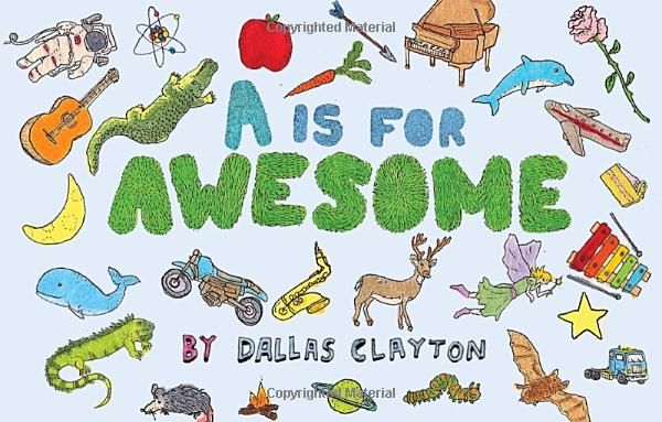 A Is for Awesome: Dallas Clayton: Newest one...great just like the others- fun to read alpha book
