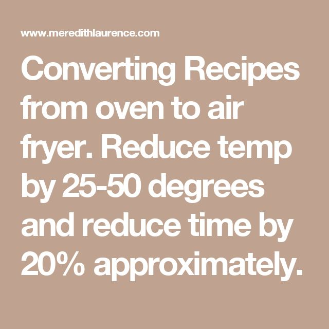 Converting Recipes from oven to air fryer.  Reduce temp by 25-50 degrees and reduce time by 20% approximately.