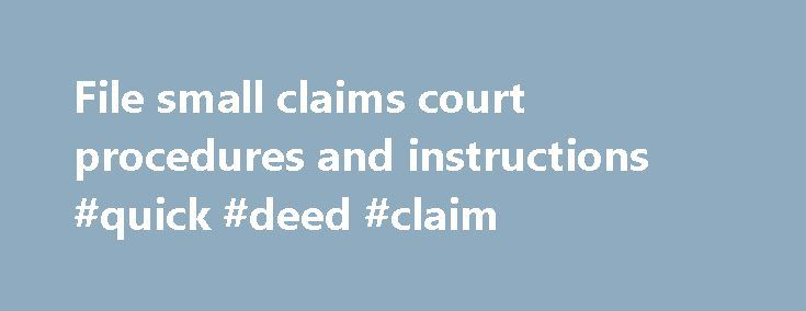 File small claims court procedures and instructions #quick #deed #claim http://claim.remmont.com/file-small-claims-court-procedures-and-instructions-quick-deed-claim/  small claims court procedure Small Claims Court Filing Procedures Determine whether you are […]