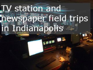 tv station and newspaper field trips in indianapolis