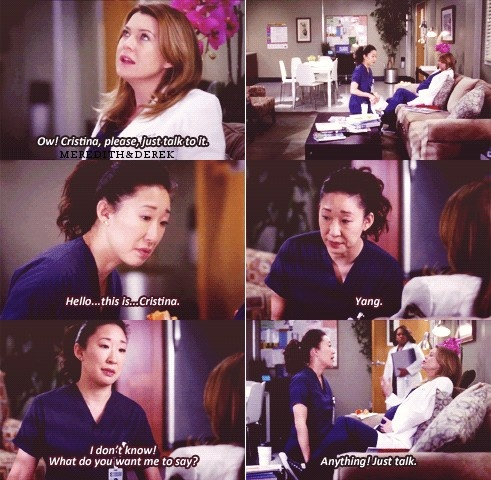 Meredith: Ow, Cristina, please, just talk to it. Cristina: Hello...this is...Cristina. Yang. I don't know! What do you want me to say? Meredith: Anythibg! Just talk. Meredith and Cristina on Grey's Anatomy; Grey's Anatomy quotes
