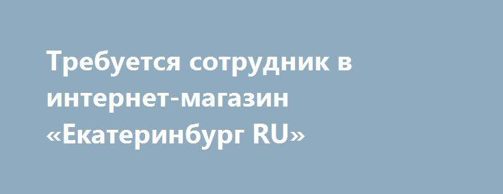 Требуется сотрудник в интернет-магазин «Екатеринбург RU» http://www.pogruzimvse.ru/doska51/?adv_id=2807 Обязанности: Консультирование покупателей по ассортименту Интернет-магазина. Поддержание и привлечение новой клиентской базы. Работа с электронной почтой. Требования: Образование средне-специальное, высшее. Опыт работы в торговле приветствуется, но возможны кандидаты и без опыта работы в торговле. Доброжелательность, активность, желание развиваться. Трудолюбие и нацеленность на результат…