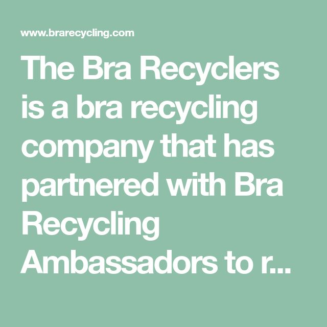 The Bra Recyclers is a bra recycling company that has partnered with Bra Recycling Ambassadors to recycle over 1 million bras to help women in need