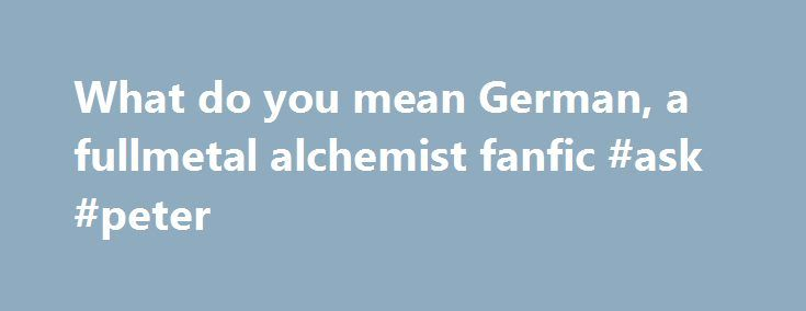 "What do you mean German, a fullmetal alchemist fanfic #ask #peter http://ask.nef2.com/2017/05/01/what-do-you-mean-german-a-fullmetal-alchemist-fanfic-ask-peter/  #ask jeezes # What do you mean German. By Skop and Leon Disclaimer-FMA and Final Fantasy X-2 doesn't belong to me! Chapter one-""Two losers and a circle"" The ending them to ""full metal alchemist: boomed through the TV speakers signaling to 4 hour marathon had come to an end. ""That ending sucked!"" Sari said rolling off the bed. The…"