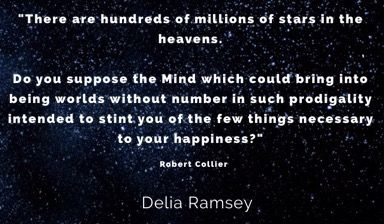 """""""There are hundreds of millions of stars in the heavens.   Do you suppose the Mind which could bring into being worlds without number in such prodigality intended to stint you of the few things necessary to your happiness?""""  Robert Collier"""
