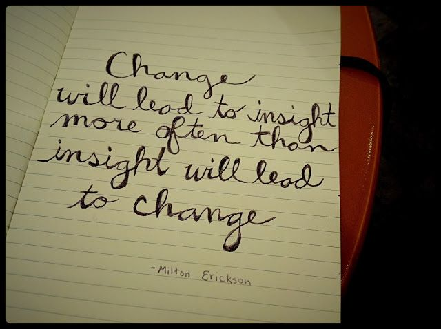 Change will lead to insight more often than insight will lead to change - Milton Erickson