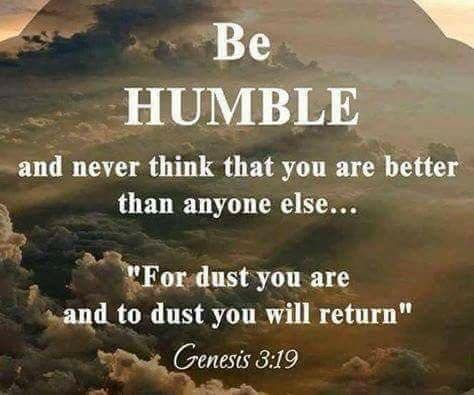 Genesis 3:19 Be humble and never think you are better than anyone else. Remember for dust you are and to dust you shall return.