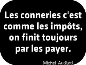 """""""Les conneries c'est comme les impôts, on finit toujours par les payer."""" Michel Audiard"""