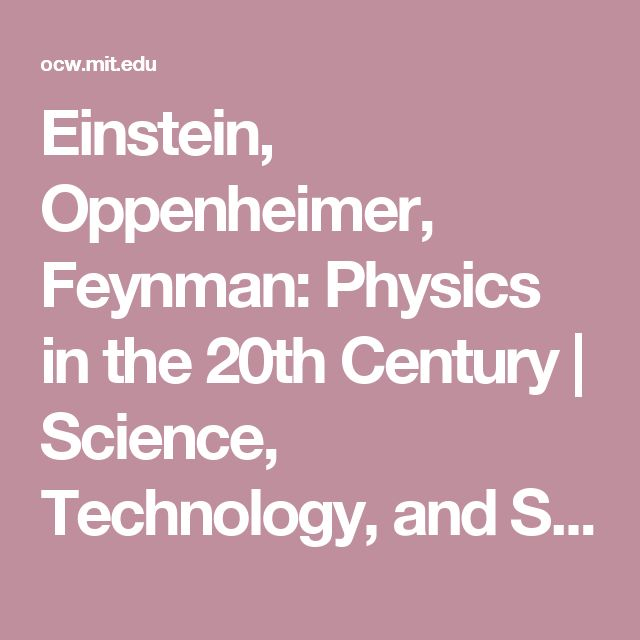 Einstein, Oppenheimer, Feynman: Physics in the 20th Century | Science, Technology, and Society | MIT OpenCourseWare