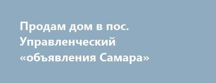 Продам дом в пос. Управленческий «объявления Самара» http://www.pogruzimvse.ru/doska21/?adv_id=9052  Дом 103 м2 (кирпич) на участке 6 соток, в черте города. Продается добротный дом в поселке Управленческий, 3-й участок, остановка 4-й квартал. Отличный ремонт, встроенная мебель, кондиционер, водонагреватель. Со всеми удобствами. Есть возможность сделать 2-й этаж с минимальными затратами. Второй этаж под отделку. По периметру участка бутовый забор. Плитка во дворе. Зона барбекю…