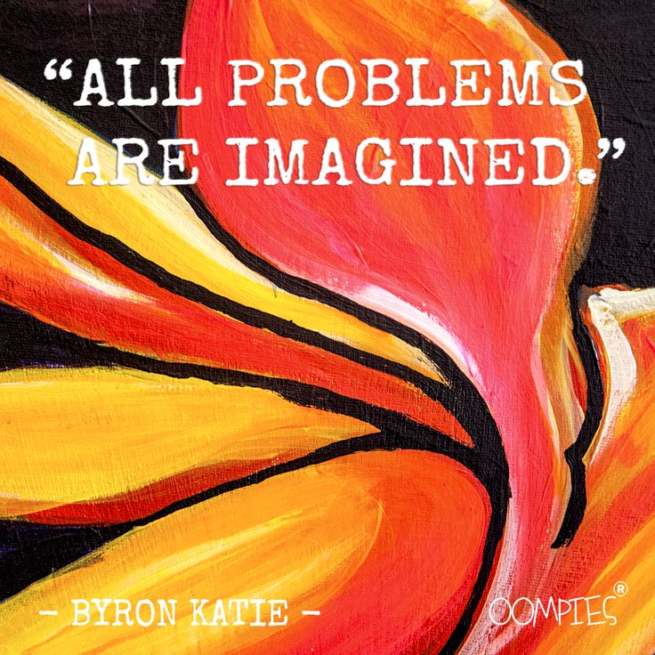 """""""All problems are imagined."""" - Byron Katie -   #OOMPIES #MONDAYMESSAGE"""